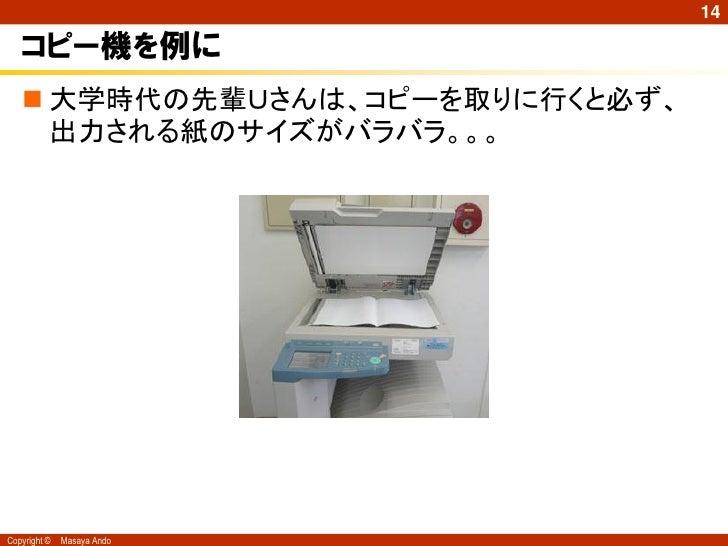 14   コピー機を例に    大学時代の先輩Uさんは、コピーを取りに行くと必ず、     出力される紙のサイズがバラバラ。。。Copyright ©   Masaya Ando