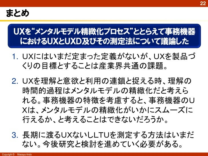 """22   まとめ          UXを""""メンタルモデル精緻化プロセス""""ととらえて事務機器           におけるUXとUXD及びその測定法について議論した        1. UXにはいまだ定まった定義がないが、UXを製品づ     ..."""