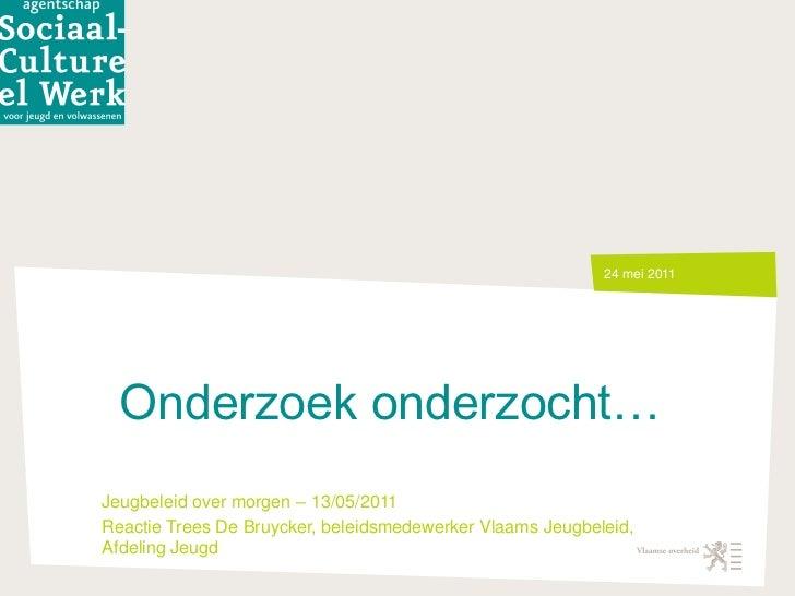 Onderzoek onderzocht…<br />16 mei 2011<br />Jeugbeleid over morgen – 13/05/2011 <br />Reactie Trees De Bruycker, beleidsme...