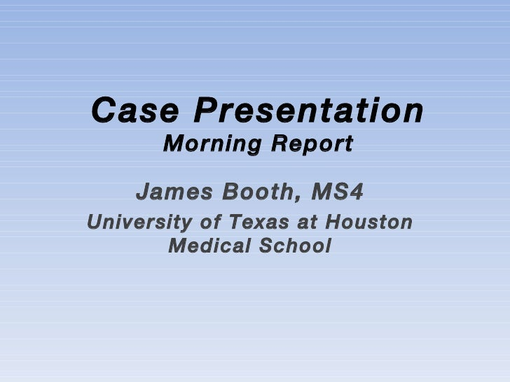 Case Presentation Morning Report James Booth, MS4 University of Texas at Houston Medical School