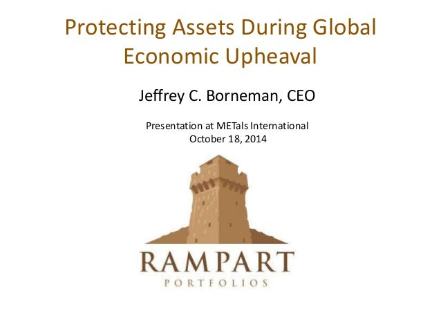 Protecting Assets During Global Economic Upheaval Jeffrey C. Borneman, CEO Presentation at METals International October 18...