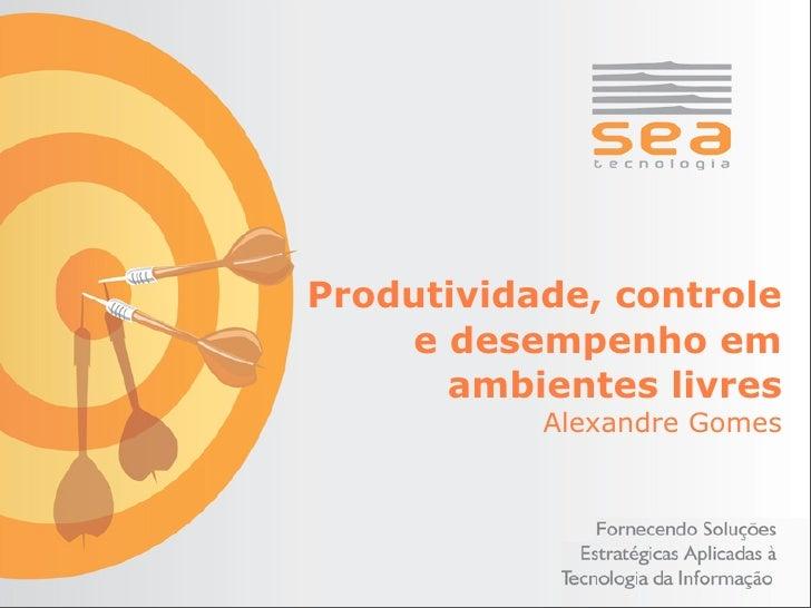 Produtividade, controle     e desempenho em       ambientes livres            Alexandre Gomes