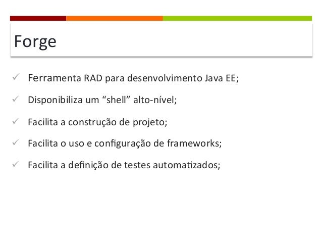 """Forge   ü Ferramenta  RAD  para  desenvolvimento  Java  EE;   ü Disponibiliza  um  """"shell""""  alto-..."""