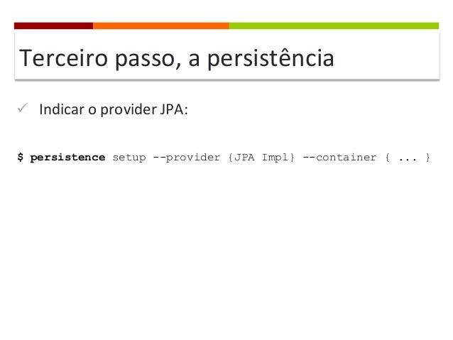 Terceiro  passo,  a  persistência   ü Indicar  o  provider  JPA:   $ persistence setup --provider {JPA I...
