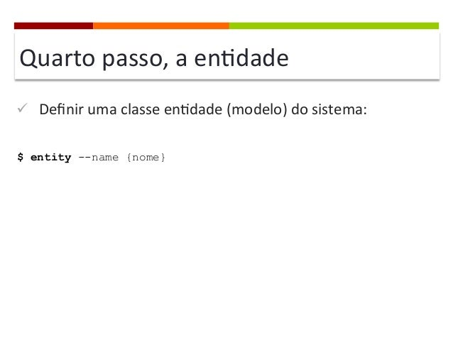 Quarto  passo,  a  en]dade   ü Definir  uma  classe  en]dade  (modelo)  do  sistema:   $ entity --n...