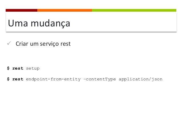 Uma  mudança   ü Criar  um  serviço  rest    $ rest setup $ rest endpoint-from-entity –contentType applicati...