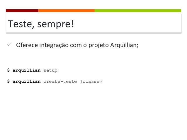 Teste,  sempre!   ü Oferece  integração  com  o  projeto  Arquillian;    $ arquillian setup $ arquillian...