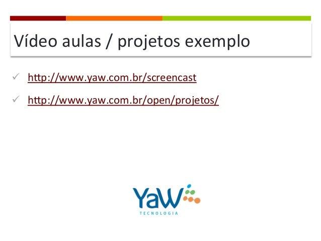 Vídeo  aulas  /  projetos  exemplo   ü hqp://www.yaw.com.br/screencast   ü hqp://www.yaw.com.br/open/proje...
