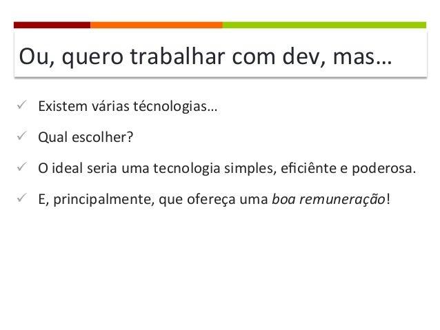 Ou,  quero  trabalhar  com  dev,  mas…   ü Existem  várias  técnologias…   ü Qual  escolher?   ü...