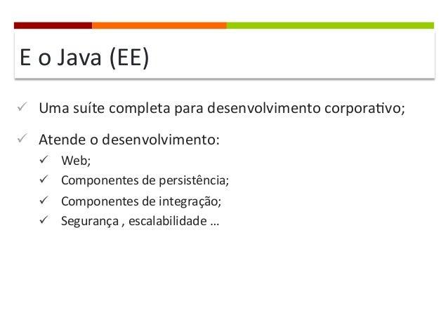 E  o  Java  (EE)   ü Uma  suíte  completa  para  desenvolvimento  corpora]vo;   ü Atende  o  d...