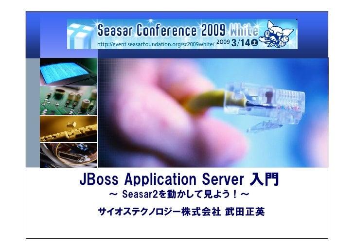 JBoss Application Server 入門    ~ Seasar2を動かして見よう!~   サイオステクノロジー株式会社 武田正英