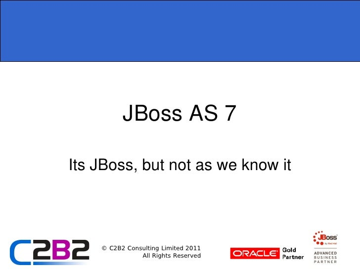 JBoss AS 7Its JBoss, but not as we know it    © C2B2 Consulting Limited 2011               All Rights Reserved