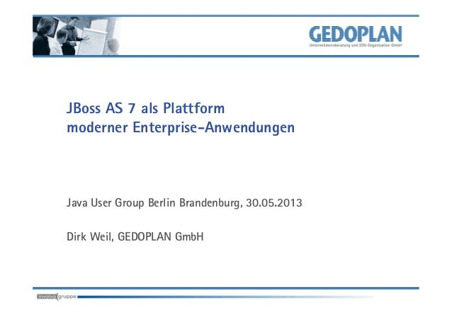 JBoss AS 7 als Plattformmoderner Enterprise-AnwendungenJava User Group Berlin Brandenburg, 30.05.2013Dirk Weil, GEDOPLAN G...