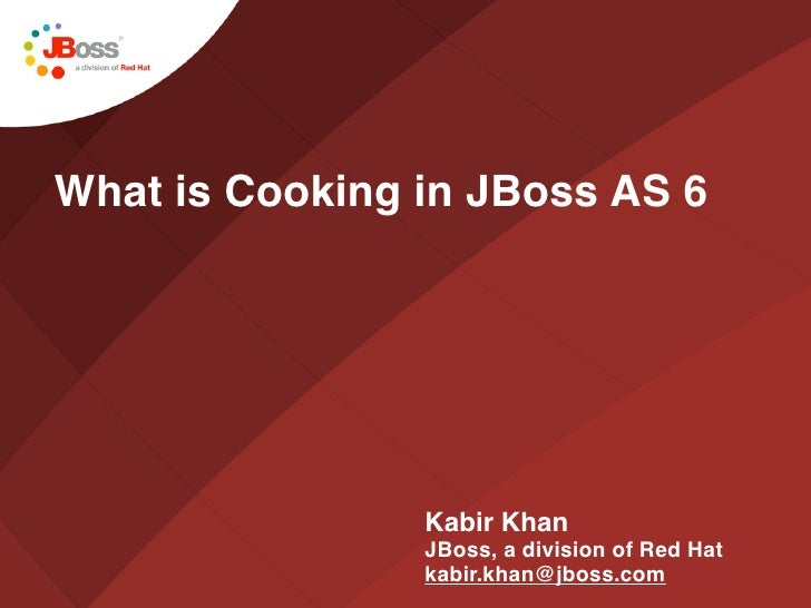 What is Cooking in JBoss AS 6                     Kabir Khan                 JBoss, a division of Red Hat                 ...