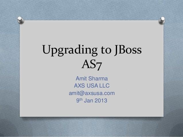 Upgrading to JBoss AS7 Amit Sharma AXS USA LLC amit@axsusa.com 9th Jan 2013