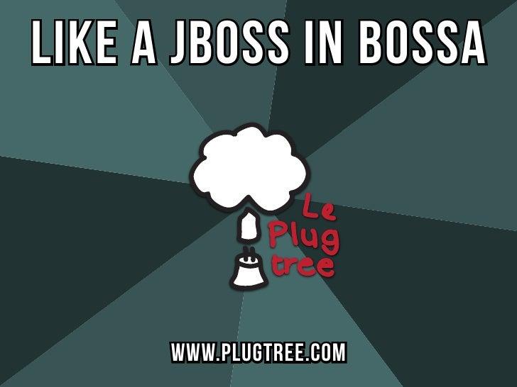 like a JBoss In Bossa      WWW.PLUGTREE.COM