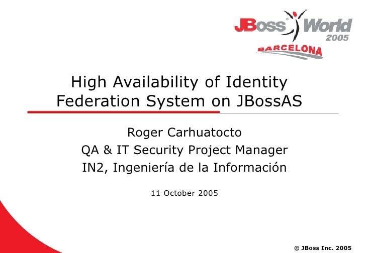 High Availability of Identity Federation System on JBossAS Roger Carhuatocto QA & IT Security Project Manager IN2, Ingenie...