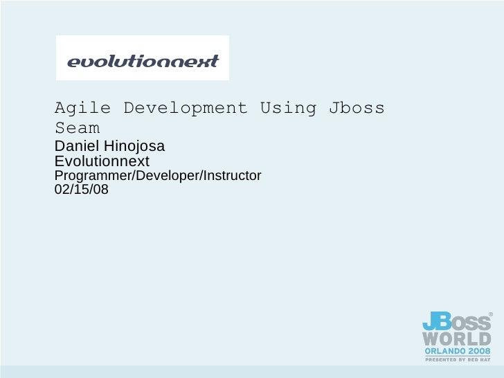 Agile Development Using Jboss Seam Daniel Hinojosa Evolutionnext Programmer/Developer/Instructor 02/15/08
