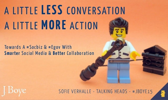 A LITTLE MORE ACTION A LITTLE LESS CONVERSATION SOFIE VERHALLE - TALKING HEADS - #JBOYE15 Towards A #Socbiz & #Egov With S...