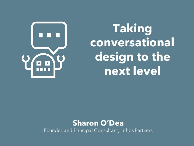 Taking conversational design to the next level Sharon O'Dea Founder and Principal Consultant, Lithos Partners