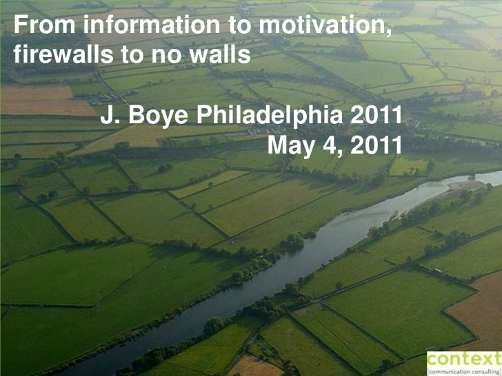 From information to motivation,firewalls to no walls       J. Boye Philadelphia 2011                     May 4, 2011