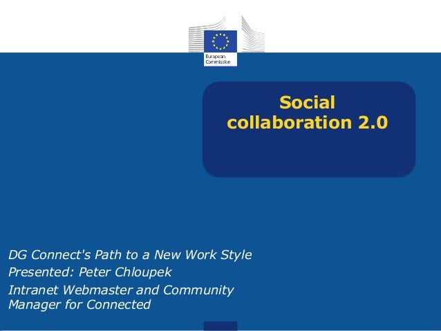 Social collaboration 2.0 DG Connect's Path to a New Work Style Presented: Peter Chloupek Intranet Webmaster and Community ...