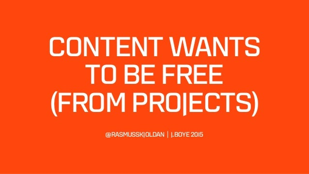 CONTENT WANTS  TO BE FREE  (FROM PROJECTS)   @RASMUSSKJOLDAN | J.BOYE 2015