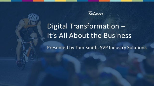 Digital Transformation – It's All About the Business Presented by Tom Smith, SVP Industry Solutions
