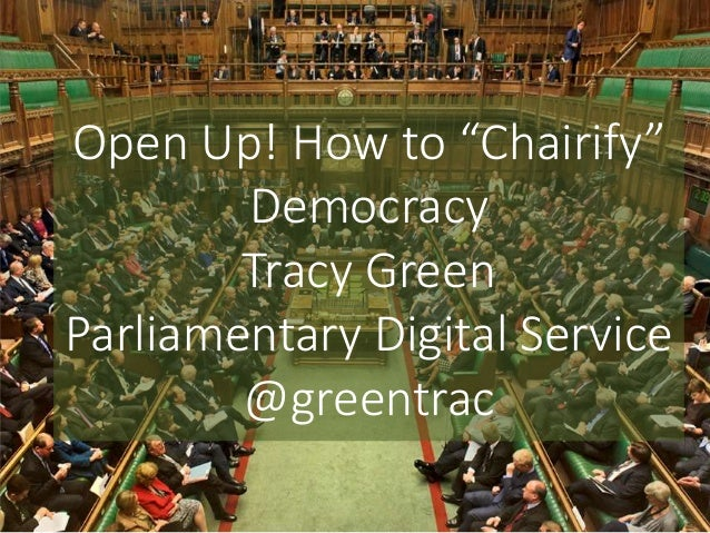 "Open Up! How to ""Chairify"" Democracy Tracy Green Parliamentary Digital Service @greentrac"