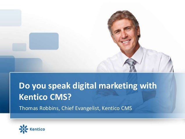 Do you speak digital marketing with Kentico CMS? Thomas Robbins, Chief Evangelist, Kentico CMS
