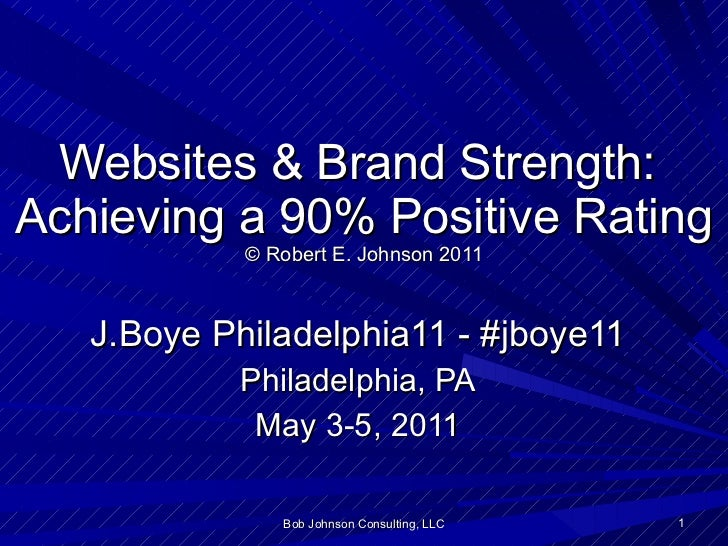 Websites & Brand Strength:  Achieving a 90% Positive Rating © Robert E. Johnson 2011 J.Boye Philadelphia11 - #jboye11 Phil...