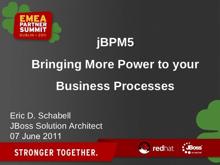 jBPM5 Bringing More Power to your Business Processes Eric D. Schabell JBoss Solution Architect 07 June 2011