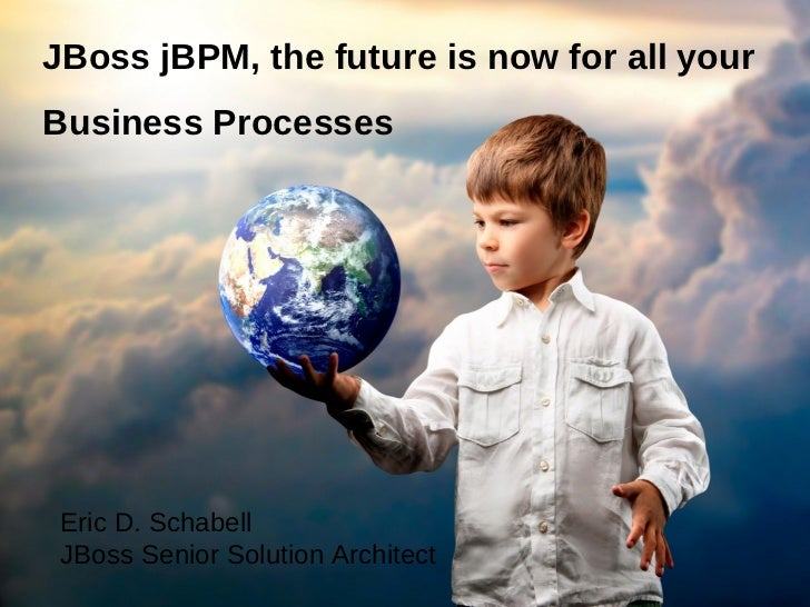 JBoss jBPM, the future is now for all yourBusiness Processes Eric D. Schabell JBoss Senior Solution Architect