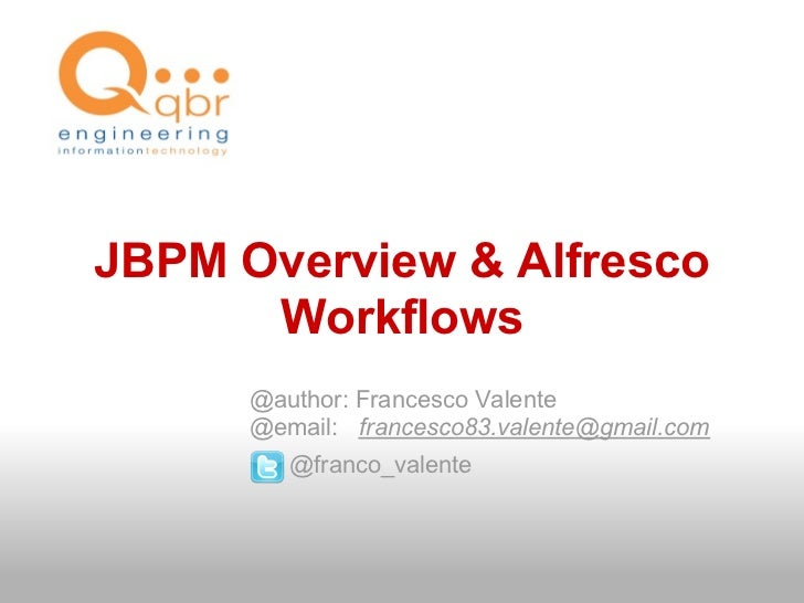 JBPM Overview & Alfresco       Workflows       @author: Francesco Valente       @email: francesco83.valente@gmail.com     ...