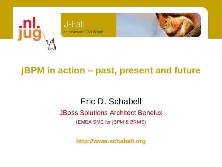 jBPM in action – past, present and future                 Eric D. Schabell         JBoss Solutions Architect Benelux      ...