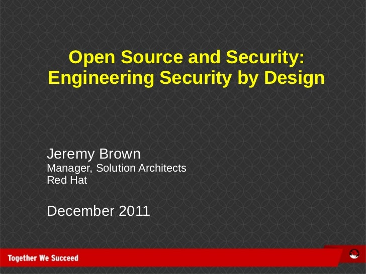 Open Source and Security:Engineering Security by DesignJeremy BrownManager, Solution ArchitectsRed HatDecember 2011