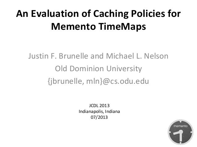 An Evaluation of Caching Policies for Memento TimeMaps Justin F. Brunelle and Michael L. Nelson Old Dominion University {j...