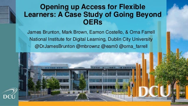 Opening up Access for Flexible Learners: A Case Study of Going Beyond OERs James Brunton, Mark Brown, Eamon Costello, & Or...