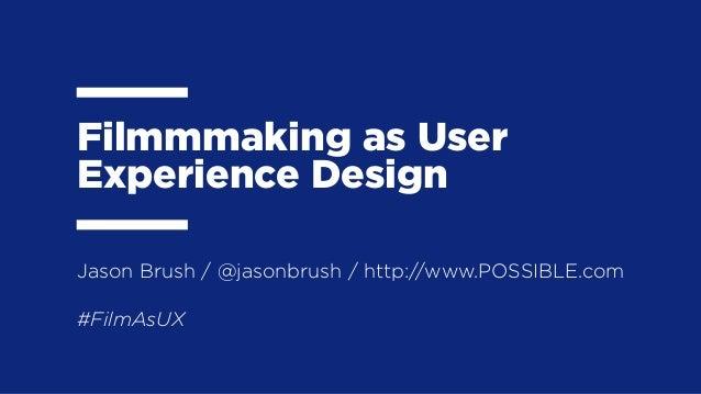 Filmmmaking as UserExperience Design#FilmAsUXJason Brush / @jasonbrush / http://www.POSSIBLE.com
