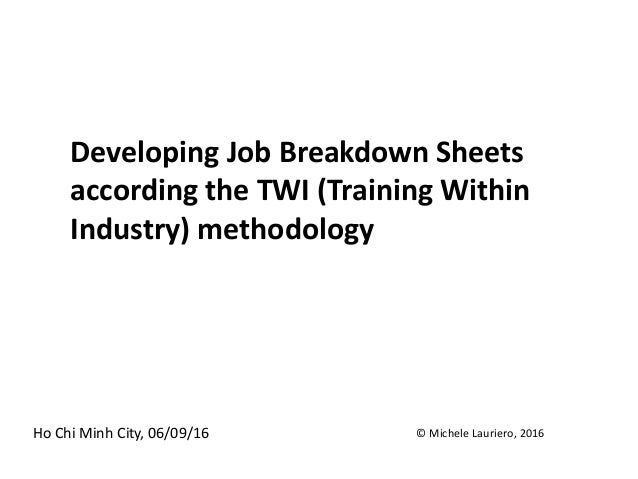 Developing Job Breakdown Sheets according the TWI (Training Within Industry) methodology Ho Chi Minh City, 06/09/16 © Mich...