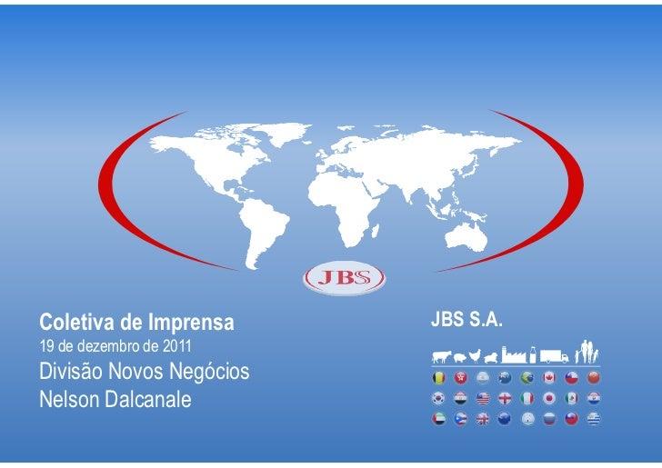 Coletiva de Imprensa     JBS S.A.19 de dezembro de 2011Divisão Novos NegóciosNelson Dalcanale
