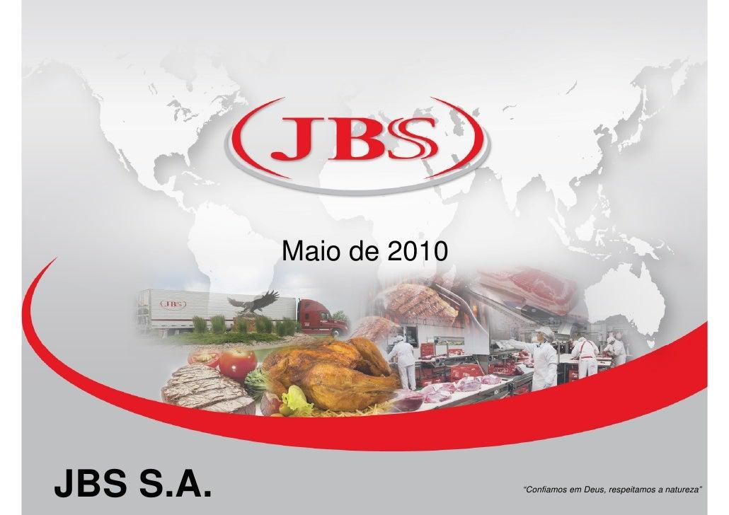 """Maio de 2010     JBS S.A.         0                  0                           """"Confiamos em Deus, respeitamos a naturez..."""