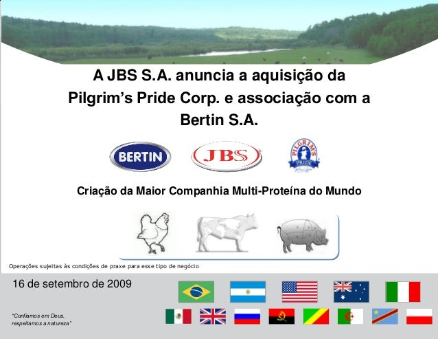 """16 de setembro de 2009 """"Confiamos em Deus, respeitamos a natureza"""" A JBS S.A. anuncia a aquisição da Pilgrim's Pride Corp...."""