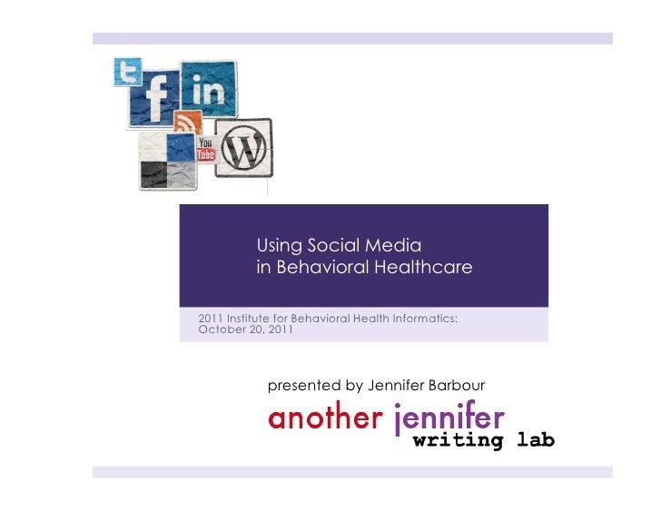 Using Social Media          in Behavioral Healthcare2011 Institute for Behavioral Health Informatics:October 20, 2011     ...