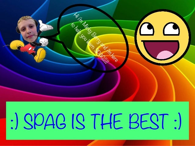 :) SPAG IS THE BEST :) Hii'm M ickyBerryandi'm here tohelpyoulearnSPAG!!!!