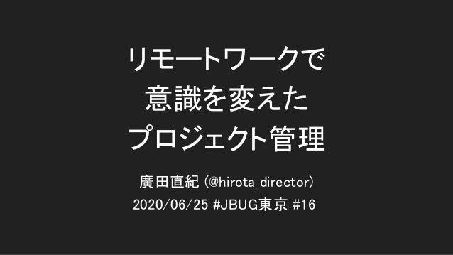 リモートワークで 意識を変えた プロジェクト管理 2020/06/25 #JBUG東京 #16 廣田直紀 (@hirota_director)