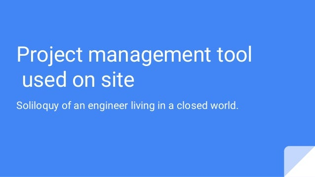 Project management tool used on site Soliloquy of an engineer living in a closed world.