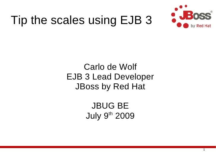Tip the scales using EJB 3                 Carlo de Wolf           EJB 3 Lead Developer             JBoss by Red Hat      ...