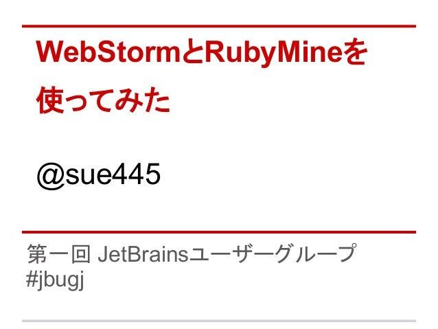 WebStormとRubyMineを使ってみた@sue445第一回 JetBrainsユーザーグループ#jbugj