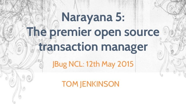 Narayana 5: The premier open source transaction manager JBug NCL: 12th May 2015 TOM JENKINSON